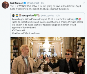 "Twitter user @Mycopoftea posts: ""According to #GoodOmens today at 09.15 is our Earth's birthday. I plan to collect rubbish and make a donation to a charity. Perhaps others like to join in to make a gift our favourite angel and demon would approve of for the Earth?"" Neil Gaiman responds: ""This is a WONDERFUL IDEA. If we are going to have a Good Omens Day I hope it's always To The World, and helps improve the planet."""