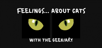 FEELINGS ABOUT CATS… With The Geekiary