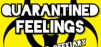 QUARANTINED FEELINGS… With The Geekiary
