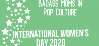 Celebrating Badass Moms in Pop Culture #IWD2020