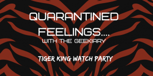 QUARANTINED FEELINGS...with The Geekiary Tiger King Watch Party